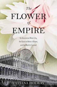 The flower of empire : an Amazonian water lily, the quest to make it bloom, and the world it created / Tatiana Holway.