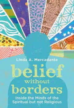 Belief without borders : inside the minds of the spiritual but not religious / Linda A. Mercadante.
