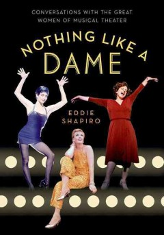 Nothing like a dame : conversations with the great women of musical theater / Eddie Shapiro.