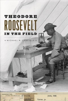 Theodore Roosevelt in the field /  Michael R. Canfield.