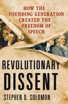 Revolutionary dissent : how the founding generation created the freedom of speech / Stephen D. Solomon.