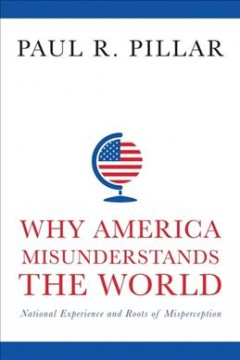 Why America misunderstands the world : national experience and roots of misperception / Paul R. Pillar.