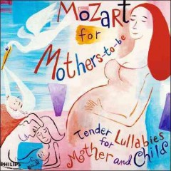 Mozart for mothers-to-be : tender lullabies for mother and child.