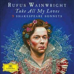 Take all my loves : 9 Shakespeare sonnets / Rufus Wainwright.