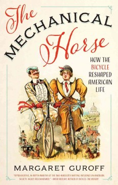 The mechanical horse : how the bicycle reshaped American life / Margaret Guroff.