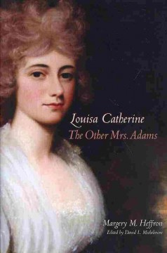 Louisa Catherine : the other Mrs. Adams / Margery M. Heffron ; edited by David L. Michelmore.