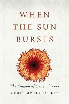When the sun bursts : the enigma of schizophrenia / Christopher Bollas.
