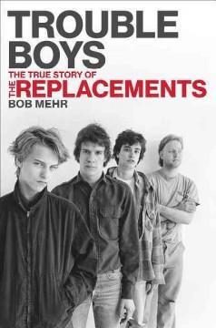 Trouble boys : the true story of the Replacements / Bob Mehr.