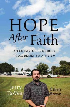 Hope after faith : an ex-pastor's journey from belief to atheism / Jerry DeWitt with Ethan Brown. - Jerry DeWitt with Ethan Brown.