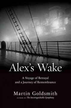 Alex's wake : a voyage of betrayal and a journey of remembrance - Martin Goldsmith.
