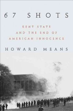 67 shots : Kent State and the end of American innocence / Howard Means.