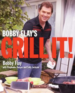 Bobby Flay's grill it! /  Bobby Flay, with Stephanie Banyas and Sally Jackson ; photographs by Ben Fink. - Bobby Flay, with Stephanie Banyas and Sally Jackson ; photographs by Ben Fink.