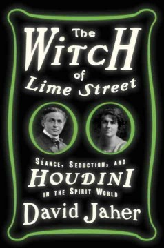 The witch of Lime Street : séance, seduction, and Houdini in the spirit world / David Jaher.