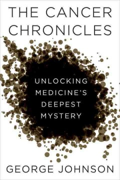 The cancer chronicles : unlocking medicine's deepest mystery / George Johnson.