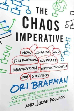 The chaos imperative : how chance and disruption increase innovation, effectiveness, and success / Ori Brafman and Judah Pollack.