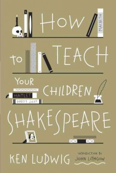 How to teach your children Shakespeare /  Ken Ludwig. - Ken Ludwig.