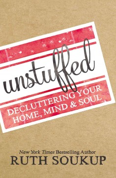 Unstuffed : decluttering your home, mind, & soul / Ruth Soukup.