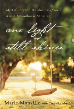 One light still shines : my life beyond the shadow of the Amish schoolhouse shooting / Marie Monville, with Cindy Lambert.