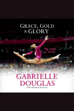 Grace, gold, and glory my leap of faith /  by Gabrielle Douglas. - by Gabrielle Douglas.