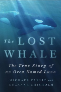 The lost whale : the true story of an orca named Luna / Michael Parfit and Suzanne Chisholm ; narrated by Michael Parfit.