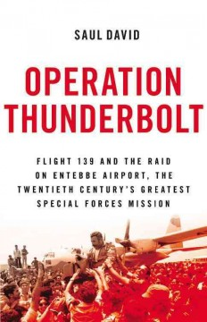 Operation Thunderbolt : Flight 139 and the raid on Entebbe Airport, the most audacious hostage rescue mission in history / Saul David. - Saul David.