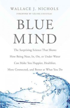 Blue mind : the surprising science that shows how being near, in, on, or under water can make you happier, healthier, more connected and better at what you do - Wallace J. Nichols ; foreword by Céline Cousteau.