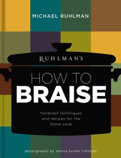 Ruhlman's how to braise : foolproof techniques and recipes for the home cook / Michael Ruhlman ; photographs by Donna Turner Ruhlman.