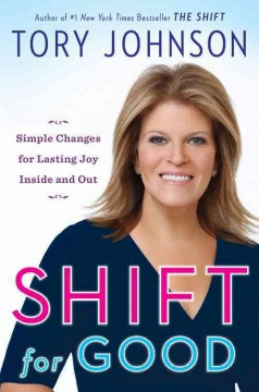 Shift for good : simple changes for lasting joy inside and out / Tory Johnson. - Tory Johnson.