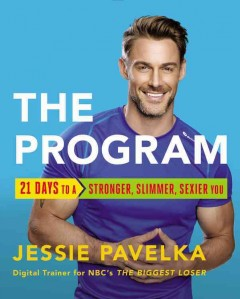 The program : 21 days to a stronger, slimmer, sexier you / by Jessie Pavelka. - by Jessie Pavelka.