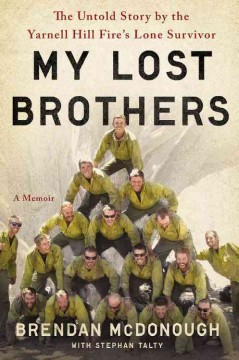 My lost brothers : the untold story by the Yarnell Hill Fire's lone survivor / Brendan McDonough, with Stephan Talty.
