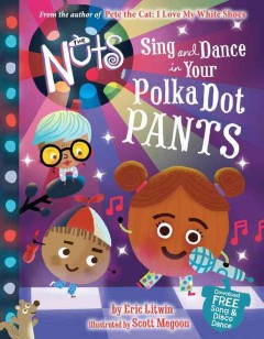 The Nuts : sing and dance in your polka-dot pants / by Eric Litwin ; illustrated by Scott Magoon. - by Eric Litwin ; illustrated by Scott Magoon.