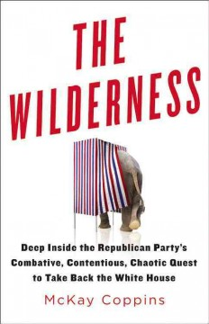 The wilderness : deep inside the Republican Party's combative, contentious, chaotic quest to take back the White House / McKay Coppins. - McKay Coppins.
