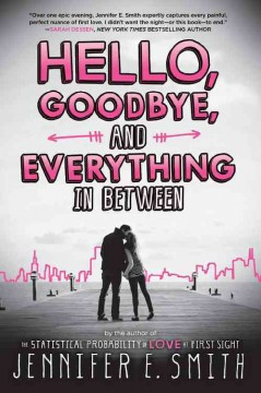 Hello, goodbye, and everything in between /  Jennifer E. Smith. - Jennifer E. Smith.