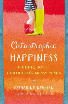 Catastrophic happiness : finding joy in childhood's messy years / Catherine Newman.