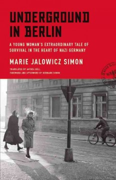 Underground in Berlin : a young woman's extraordinary tale of survival in the heart of Nazi Germany / Marie Jalowicz Simon ; translated by Anthea Bell ; foreword and afterword by Hermann Simon. - Marie Jalowicz Simon ; translated by Anthea Bell ; foreword and afterword by Hermann Simon.