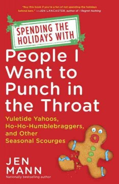 Spending the holidays with people I want to punch in the throat : yuletide yahoos, ho-ho-humblebraggers, and other seasonal scourges / Jen Mann.