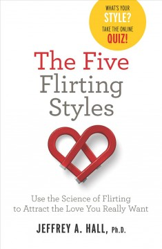 The five flirting styles : use the science of flirting to attract the love you really want / Jeffrey A. Hall, Ph.D.