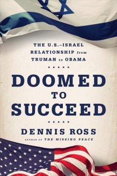 Doomed to succeed : the U.S.-Israel relationship from Truman to Obama / Dennis Ross.