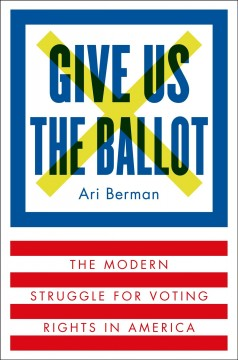 Give us the ballot : the modern struggle for voting rights in America / Ari Berman. - Ari Berman.