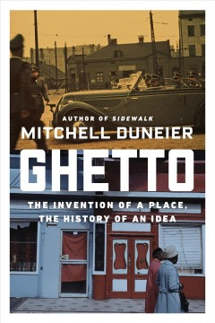 Ghetto : the invention of a place, the history of an idea / Mitchell Duneier.
