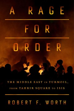A rage for order : the Middle East in turmoil, from Tahrir Square to ISIS / Robert F. Worth.