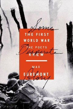 Some desperate glory : the First World War the poets knew - Max Egremont.