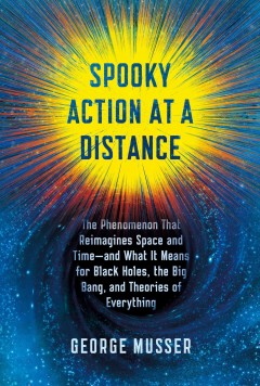 Spooky action at a distance : the phenomenon that reimagines space and time--and what it means for black holes, the big bang, and theories of everything / George Musser.