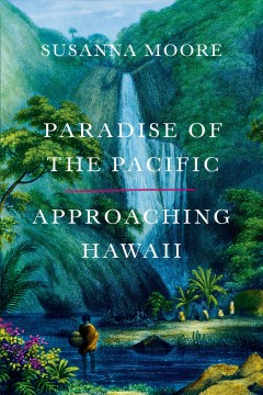 Paradise of the Pacific : approaching Hawaii / Susanna Moore. - Susanna Moore.