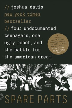 Spare parts : four undocumented teenagers, one ugly robot, and the battle for the American dream / Joshua Davis. - Joshua Davis.