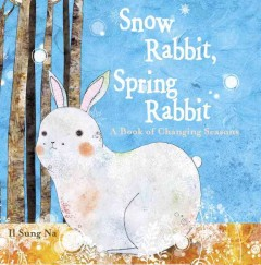 Snow rabbit, spring rabbit : a book of changing seasons / Il Sung Na.