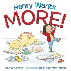 Henry wants more! /  by Linda Ashman ; illustrated by Brooke Boynton Hughes. - by Linda Ashman ; illustrated by Brooke Boynton Hughes.