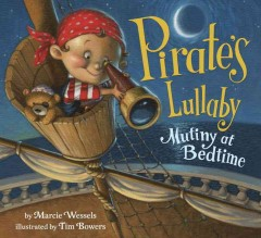 Pirate's lullaby : mutiny at bedtime / by Marcie Wessels ; illustrated by Tim Bowers. - by Marcie Wessels ; illustrated by Tim Bowers.