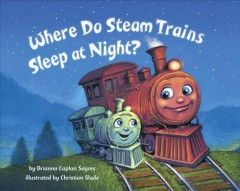 Where do steam trains sleep at night? /  by Brianna Caplan Sayres ; illustrated by Christian Slade. - by Brianna Caplan Sayres ; illustrated by Christian Slade.