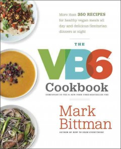 The VB6 cookbook : more than 350 recipes for healthy vegan meals all day and delicious flexitarian dinners at night / Mark Bittman ; photographs by Quentin Bacon. - Mark Bittman ; photographs by Quentin Bacon.